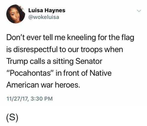 """Native American, Pocahontas, and American: Luisa Haynes  @wokeluisa  Don't ever tell me kneeling for the flag  is disrespectful to our troops when  Trump calls a sitting Senator  """"Pocahontas"""" in front of Native  American war heroes.  11/27/17, 3:30 PM (S)"""