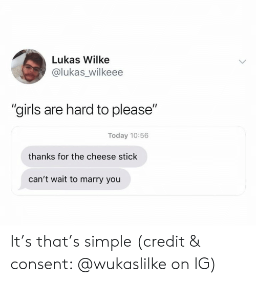 "Girls, Today, and Simple: Lukas Wilke  @lukas_wilkeee  ""girls are hard to please""  Today 10:56  thanks for the cheese stick  can't wait to marry you It's that's simple (credit & consent: @wukaslilke on IG)"