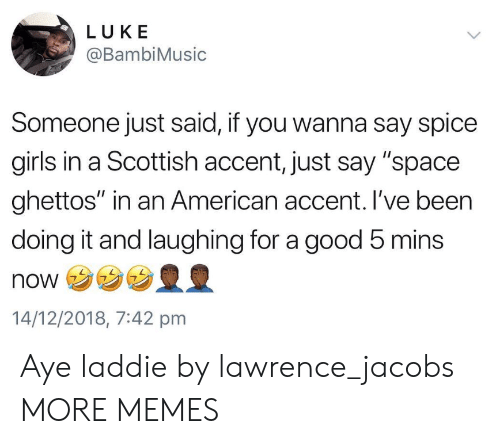 "Dank, Girls, and Memes: LUKE  @BambiMusic  Someone just said, if you wanna say spice  girls in a Scottish accent, just say ""space  ghettos"" in an American accent. I've been  doing it and laughing for a good 5 mins  NONウ  14/12/2018, 7:42 pmm Aye laddie by lawrence_jacobs MORE MEMES"