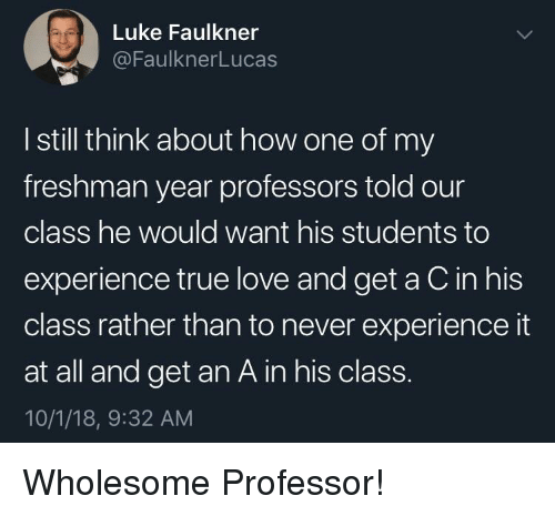 Love, True, and Freshman Year: Luke Faulkner  @FaulknerLucas  I still think about how one of my  freshman year professors told our  class he would want his students to  experience true love and get a C in his  class rather than to never experience it  at all and get an A in his class.  10/1/18, 9:32 AM Wholesome Professor!