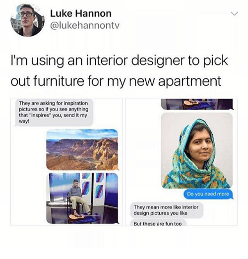 """Ironic, Furniture, and Mean: Luke Hannon  @lukehannontv  I'm using an interior designer to pick  out furniture for my new apartment  They are asking for inspiration  pictures so if you see anything  that """"inspires"""" you, send it my  way!  Do you need more  They mean more like interior  design pictures you like  But these are fun too"""