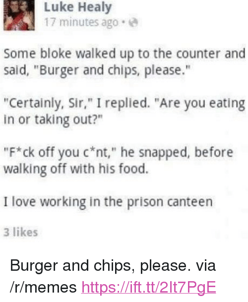 """Food, Love, and Memes: Luke Healy  17 minutes ago.e  Some bloke walked up to the counter and  said, """"Burger and chips, please.""""  """"Certainly, Sir,"""" I replied. """"Are you eating  in or taking out?""""  """"F*ck off you C*nt,"""" he snapped, before  walking off with his food.  I love working in the prison canteen  3 likes <p>Burger and chips, please. via /r/memes <a href=""""https://ift.tt/2It7PgE"""">https://ift.tt/2It7PgE</a></p>"""