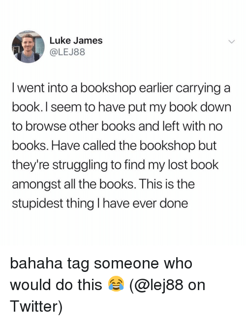 Books, Memes, and Twitter: Luke James  LEJ88  I went into a bookshop earlier carrying a  book. I seem to have put my book down  to browse other books and left with no  books. Have called the bookshop but  they're struggling to find my lost book  amongst all the books. This is the  stupidest thing I have ever done bahaha tag someone who would do this 😂 (@lej88 on Twitter)