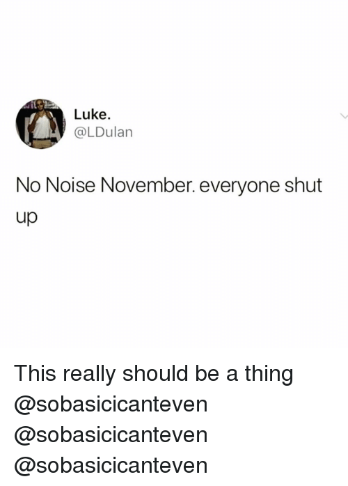 Funny, Thing, and Noise: Luke.  @LDulan  No Noise November. everyone shut This really should be a thing @sobasicicanteven @sobasicicanteven @sobasicicanteven