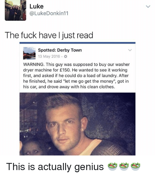 """Clothes, Laundry, and Memes: Luke  @LukeDonkin11  The fuck have l just read  Spotted:Derby To  Spotted: Derby Town  13 May 2016.  WARNING. This guy was supposed to buy our washer  dryer machine for £150. He wanted to see it working  first, and asked if he could do a load of laundry. After  he finished, he said """"let me go get the money"""", got in  his car, and drove away with his clean clothes. This is actually genius 🥗🥗🥗"""