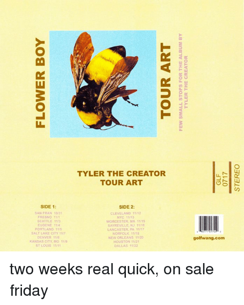 Dank, Friday, and Tyler the Creator: Lul  TYLER THE CREATOR  TOUR ART  SIDE 1:  SIDE 2:  SAN FRAN 10/3  FRESNO 11  CLEVELAND 11/12  NYC 11/13  WORCESTER, MA 11/15  SAYREVILLE, NJ 11/16  SEATTLE 113  EUGENE 1114  PORTLAND 11  SALT LAKE CITY 11/7  DENVER 118  KANSAS CITY, MD 11  ST LOUIS 11/1  LANCASTER PA 11/1  NORFOLK 11/18  NEW ORLEANS 11/20  HOUSTON 11/2  DALLAS 11/22  golfwang.com two weeks real quick, on sale friday
