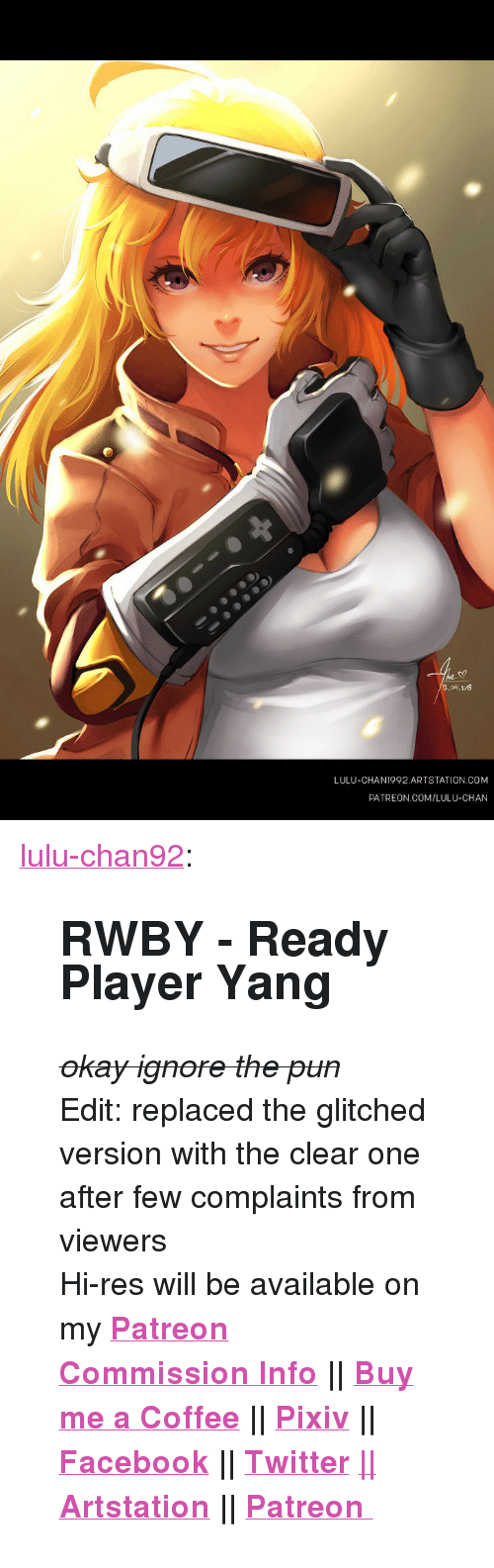 "Facebook, Target, and Tumblr: LULU-CHAN1992 ARTSTATION.COM  PATREON COM/LULU-CHAN <p><a href=""https://lulu-chan92.tumblr.com/post/172872836421/rwby-ready-player-yang-okay-ignore-the-pun-edit"" class=""tumblr_blog"" target=""_blank"">lulu-chan92</a>:</p>  <blockquote><h2><b>RWBY - Ready Player Yang</b></h2><p><strike><i>okay ignore the pun</i></strike></p><p>Edit: replaced the glitched version with the clear one after few complaints from viewers</p><p>Hi-res will be available on my   <b><a href=""http://t.umblr.com/redirect?z=https%3A%2F%2Fwww.patreon.com%2Fluluchan&amp;t=M2Y0MGM2ZjA2ZDI2ZTg5NTcyMTdkYTM5NDUwNDhhZWRhZTk4ZTAwMixzQThjUTU1Mg%3D%3D&amp;b=t%3A_LvoDJu6UU3-jFYIXYTxIg&amp;p=https%3A%2F%2Flulu-chan92.tumblr.com%2Fpost%2F168166693606%2Fcommission-work-done-for-bocm-its-nuts-n&amp;m=1"" target=""_blank"">P</a><a href=""https://t.umblr.com/redirect?z=https%3A%2F%2Fwww.patreon.com%2Fluluchan&amp;t=NzY5MTk3YjZiZmYyNDJlMGNlNTllMzQ4MjhhNjdiNzZmZjRjMWI3MSxZblJlbTJ5Zw%3D%3D&amp;b=t%3A_LvoDJu6UU3-jFYIXYTxIg&amp;p=https%3A%2F%2Flulu-chan92.tumblr.com%2Fpost%2F172843264421%2Fcommission-from-embers-to-dust-arkos&amp;m=1"" target=""_blank"">atreon</a></b></p><p>  <b><b><b><a href=""https://lulu-chan92.tumblr.com/post/165240318286/open-commission"" target=""_blank"">Commission Info</a> 