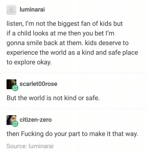 Fucking, Zero, and Kids: luminarai  listen, I'm not the biggest fan of kids but  if a child looks at me then you bet I'm  gonna smile back at them. kids deserve to  experience the world as a kind and safe place  to explore okay.  scarlet00rose  But the world is not kind or safe.  citizen-zero  then Fucking do your part to make it that way  Source: luminarai