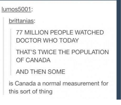 Memes, Canada, and Doctor Who: lumos 5001:  brittanias:  77 MILLION PEOPLE WATCHED  DOCTOR WHO TODAY  THAT'S TWICE THE POPULATION  OF CANADA  AND THEN SOME  is Canada a normal measurement for  this sort of thing
