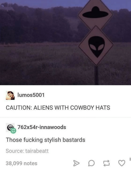 Fucking, Aliens, and Cowboy: lumos5001  CAUTION: ALIENS WITH COWBOY HATS  762x54r-innawoods  Those fucking stylish bastards  Source: tairabeatt  38,099 notes