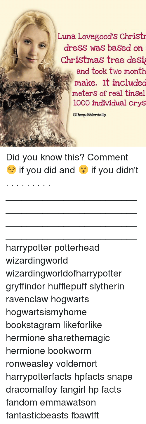 Christmas, Facts, and Gryffindor: Luna Lovegood  Christr  dress was based on  Christmas tree desig  and took two month  make. It included  meters of real tinsel  1000 individual crys  othequibblerdaily Did you know this? Comment 😏 if you did and 😮 if you didn't . . . . . . . . . __________________________________________________ __________________________________________________ harrypotter potterhead wizardingworld wizardingworldofharrypotter gryffindor hufflepuff slytherin ravenclaw hogwarts hogwartsismyhome bookstagram likeforlike hermione sharethemagic hermione bookworm ronweasley voldemort harrypotterfacts hpfacts snape dracomalfoy fangirl hp facts fandom emmawatson fantasticbeasts fbawtft
