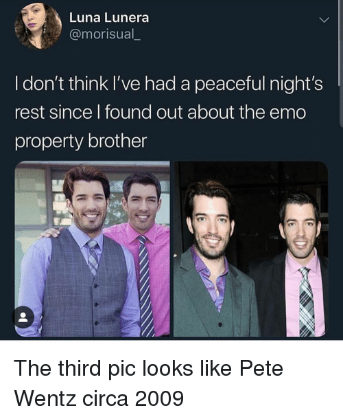 Emo, Pete Wentz, and Trendy: Luna Lunera  @morisual_  I don't think I've had a peaceful night's  rest since l found out about the emo  property brother The third pic looks like Pete Wentz circa 2009