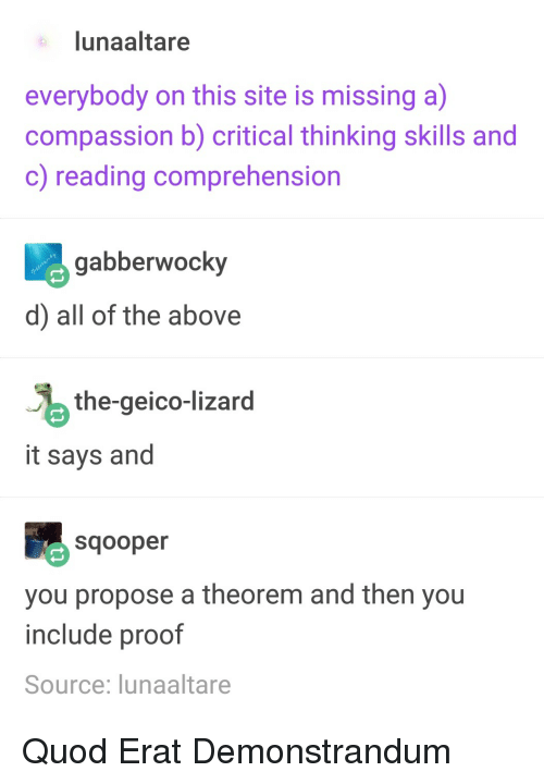 Compassion, Critical Thinking, and All of The: lunaaltare  everybody on this site is missing a)  compassion b) critical thinking skills and  c) reading comprehension  abberwocky  d) all of the above  the-geico-lizard  it says and  Sqooper  you propose a theorem and then you  include proof  Source: lunaaltare Quod Erat Demonstrandum