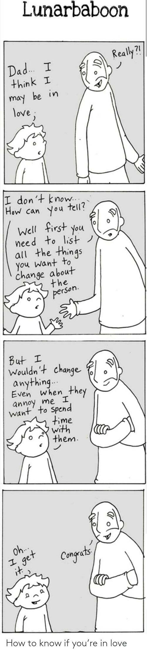 Dad, Love, and How To: Lunarbaboon  Really?!  Dad. I  think I  may be in  love;  I don't know..  How can you  tell?  Well first you  need to list)  all the things  you want to  change about  the  person.  But I  Wouldn't change  anything..  Even when  they  annoy me I  want' to Spend  time  with  them.  Oh.  get  it  Congets How to know if you're in love