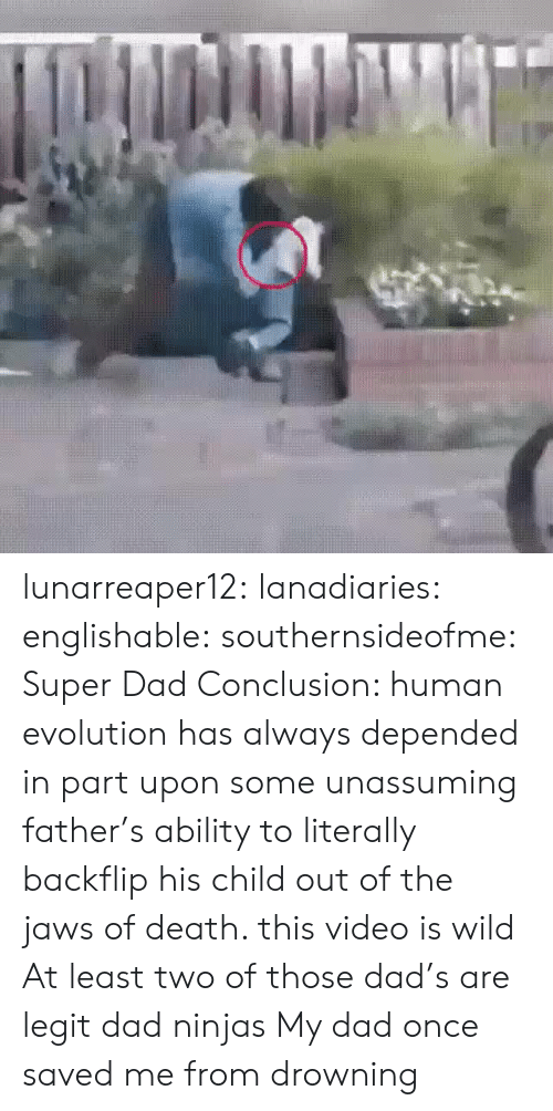 Dad, Tumblr, and Blog: lunarreaper12:  lanadiaries: englishable:   southernsideofme:  Super Dad  Conclusion: human evolution has always depended in part upon some unassuming father's ability to literally backflip his child out of the jaws of death.    this video is wild    At least two of those dad's are legit dad ninjas  My dad once saved me from drowning