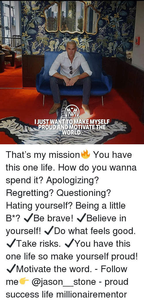 Life, Memes, and Brave: LUONAIRE  IJUST WANT TO MAKE MYSELF  PROUD ANDMOTIVATE THE  WORLDS That's my mission🔥 You have this one life. How do you wanna spend it? Apologizing? Regretting? Questioning? Hating yourself? Being a little B*? ✔️Be brave! ✔️Believe in yourself! ✔️Do what feels good. ✔️Take risks. ✔️You have this one life so make yourself proud! ✔️Motivate the word. - Follow me👉 @jason__stone - proud success life millionairementor