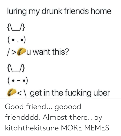 Dank, Drunk, and Friends: luring my drunk friends home  {\_}  (..)  />Ou want this?  {\_/}  (• - •)  <\ get in the fucking uber Good friend… gooood friendddd. Almost there.. by kitahthekitsune MORE MEMES