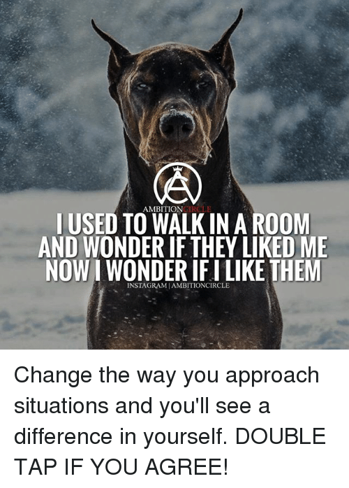 Memes, Ambition, and Change: LUSED TO WALK IN A ROONM  AND WONDER IF THEY LIKED ME  NOW I WONDER IF I LIKE THEM  AMBITION  INSTAGRAMIAMBITIONCIRCLE Change the way you approach situations and you'll see a difference in yourself. DOUBLE TAP IF YOU AGREE!