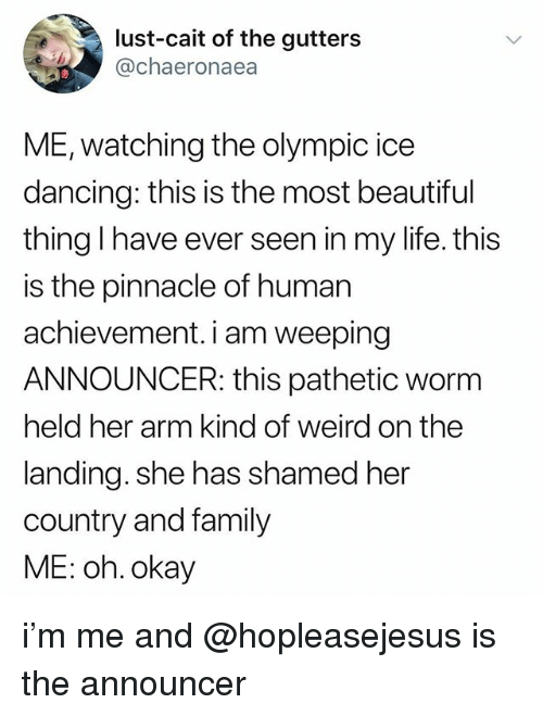 Beautiful, Dancing, and Family: lust-cait of the gutters  @chaeronaea  ME, watching the olympic ice  dancing: this is the most beautiful  thing I have ever seen in my life. this  is the pinnacle of human  achievement. i am weeping  ANNOUNCER: this pathetic worm  held her arm kind of weird on the  landing. she has shamed her  country and family  ME: oh. okay i'm me and @hopleasejesus is the announcer