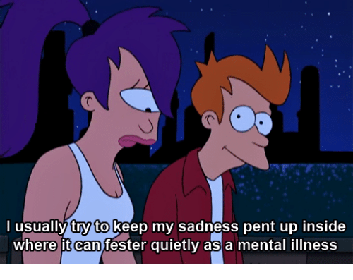 Can, Mental Illness, and Sadness: lusually try to Keep my sadness pent up inside  where it can fester quietly as a mental illness