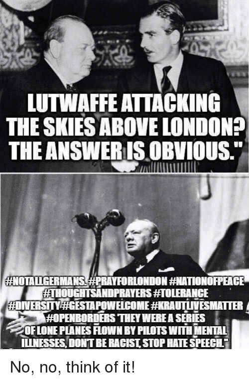 Memes, London, and Racist: LUTWAFFE ATTACKING  THE SKIES ABOVE LONDON?  THE ANSWERIS OBVIOUS.  #NOTALLGERMANS(#PRAYFORLONDON ATIONOFPEACE  ETHOUGHTSANDPRAYERS#TOLERANCE  ENBORDERS THEY WERE A SERIES  OF LONE PLANES FLOWN BY PILOTS WITH MENTAL  ILINESSES, DONTBE RACIST STOP HATE SPEECH No, no, think of it!