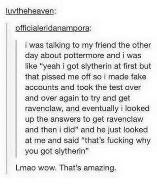 """Fake, Fucking, and Heaven: luvthe heaven:  officialeridanampora  i was talking to my friend the other  day about pottermore and i was  like """"yeah i got slytherin at first but  that pissed me off so i made fake  accounts and took the test over  and over again to try and get  ravenclaw, and eventually i looked  up the answers to get ravenclaw  and then i did"""" and he just looked  at me and said """"that's fucking why  you got slytherin  Lmao wow. That's amazing."""