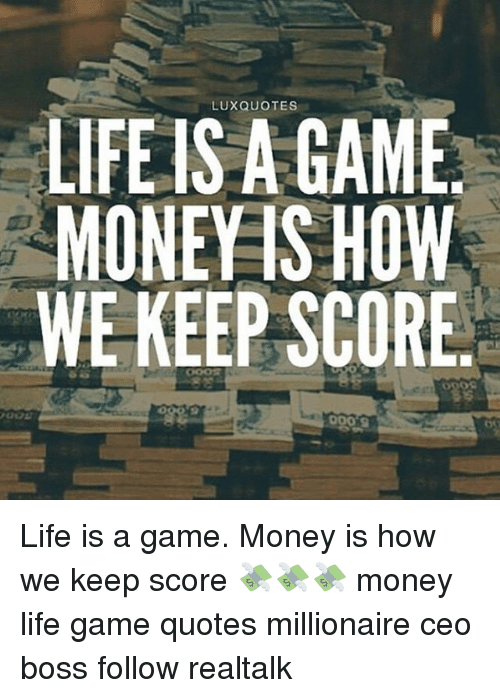 Luxquotes Life Is A Game Money Show We Keep Score Life Is A Game
