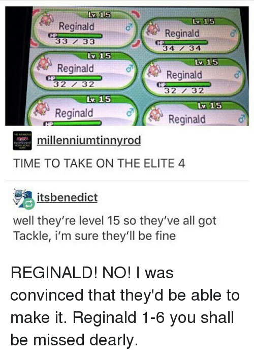 Memes, Time, and 🤖: Lv 15  Reginald  Reginald  33 7 33  34 13 4  Lv 15  Reginald  Reginald  3232  32732  Lv. 15  Lv. 15  Reginald  Reginald  millenniumtinnvrod  TIME TO TAKE ON THE ELITE 4  itsbenedict  well they're level 15 so they've all got  Tackle, i'm sure they'll be fine REGINALD! NO! I was convinced that they'd be able to make it. Reginald 1-6 you shall be missed dearly.