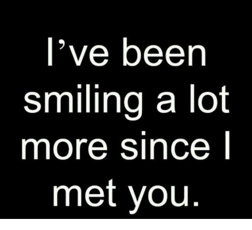 Been, You, and More: l've been  smiling a lot  more since l  met you