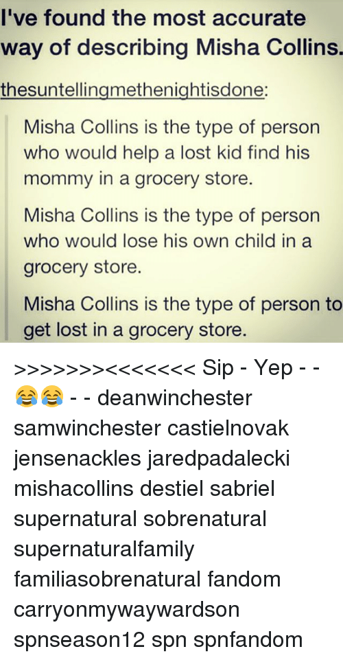 Memes, Lost, and Help: l've found the most accurate  way of describing Misha Collins.  thesuntellingmethenightisdone:  Misha Collins is the type of person  who would help a lost kid find his  mommy in a grocery store.  Misha Collins is the type of person  who would lose his own child in a  grocery store  Misha Collins is the type of person to  get lost in a grocery store. >>>>>>><<<<<<< Sip - Yep - - 😂😂 - - deanwinchester samwinchester castielnovak jensenackles jaredpadalecki mishacollins destiel sabriel supernatural sobrenatural supernaturalfamily familiasobrenatural fandom carryonmywaywardson spnseason12 spn spnfandom
