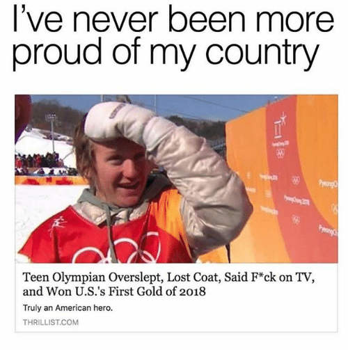 Memes, Lost, and American: l've never been more  proud of my country  5%  Teen Olympian Overslept, Lost Coat, Said F*ck on TV,  and Won U.S.'s First Gold of 2018  Truly an American hero.  THRILLIST.COM
