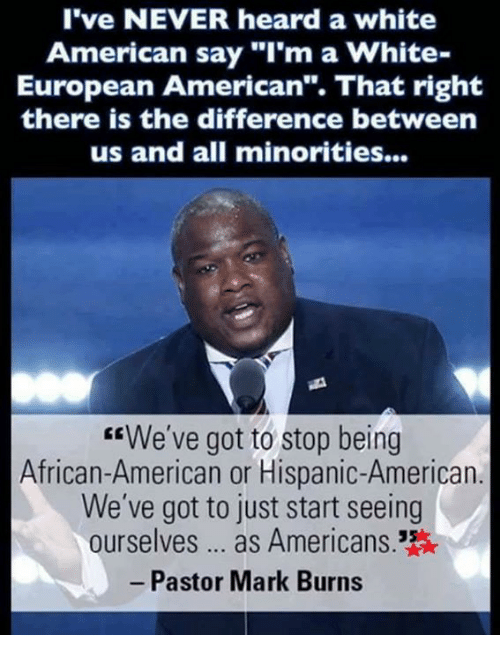 """Memes, American, and White: l've NEVER heard a white  American say """"I'm a White-  European American"""". That right  there is the difference between  us and all minorities...  We've got to stop being  African-American or Hispanic-American  We've got to just start seeing  ourselves... as Americans.  Pastor Mark Burns"""