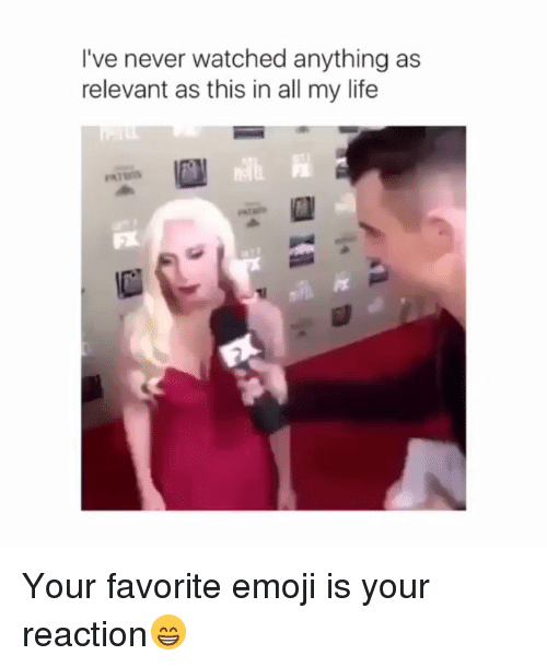 Emoji, Life, and Memes: l've never watched anything as  relevant as this in all my life Your favorite emoji is your reaction😁