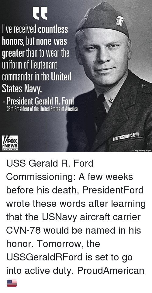 America, Memes, and News: l've received countless  honors, but none was  greater than to wear the  uniform of lieutenant  commander in the United  States Navy.  -President Gerald R. Ford  38th President of the United States of America  FOX  NEWS  a n ne  US Navy via Geany Images USS Gerald R. Ford Commissioning: A few weeks before his death, PresidentFord wrote these words after learning that the USNavy aircraft carrier CVN-78 would be named in his honor. Tomorrow, the USSGeraldRFord is set to go into active duty. ProudAmerican 🇺🇸