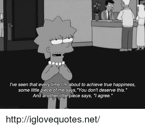 "True, Http, and Time: l've seen that every time I'm about to achieve true happiness,  some little piece of me says, ""You don't deserve this.""  And another little piece says, ""I agree. http://iglovequotes.net/"