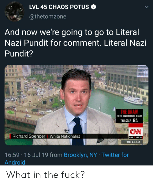 Android, cnn.com, and Nas: LVL 45 CHAOS POTUS  @thetomzone  And now we're going to go to Literal  Nazi Pundit for comment. Literal Nazi  Pundit?  THE DRA  FOR THE CNN DEMOCRATIC DEBATES  THURSDAY 8  CAN  Richard Spencer White National ist  NAS 35.39  THE LEAD  16:59 16 Jul 19 from Brooklyn, NY Twitter for  Android What in the fuck?