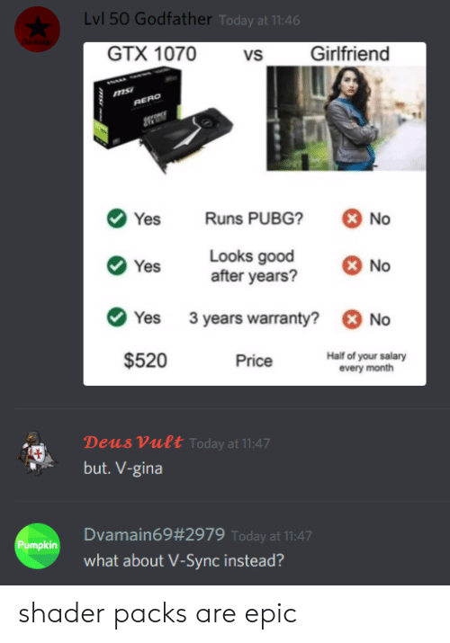 Good, Pumpkin, and Today: Lvl 50 Godfather Today at 11:46  Darkstar  GTX 1070  Girlfriend  vs  RERO  Runs PUBG?  No  Yes  Looks good  after years?  No  Yes  3 years warranty?  No  Yes  $520  Half of your salary  every month  Price  Deus Vult Today at 11:47  but. V-gina  Dvamain69#2979 Today at 11:47  Pumpkin  what about V-Sync instead?  ms shader packs are epic