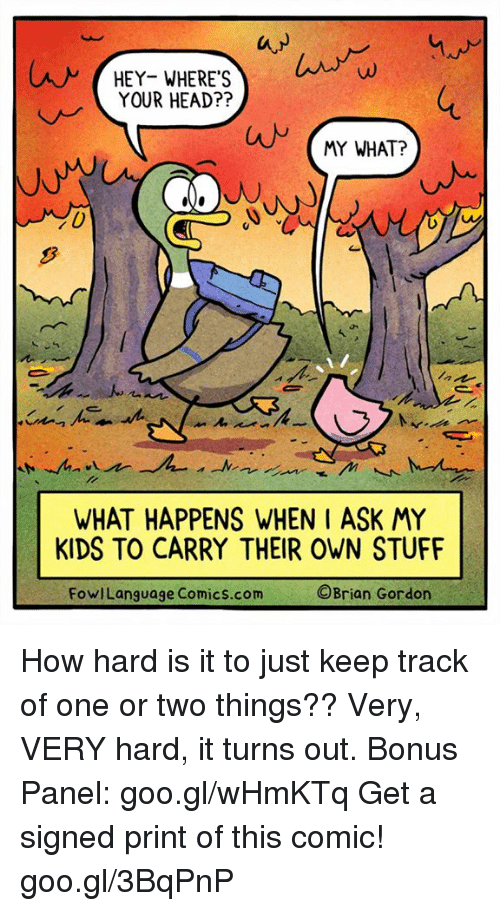 Head, Memes, and Kids: lw  HEY- WHERE'S  YOUR HEAD??  MY WHAT?  0  WHAT HAPPENS WHEN I ASK MY  KIDS TO CARRY THEIR OWN STUFF  FowlLanguage Comics.com  ©Brian Gordon How hard is it to just keep track of one or two things?? Very, VERY hard, it turns out. Bonus Panel: goo.gl/wHmKTq Get a signed print of this comic! goo.gl/3BqPnP