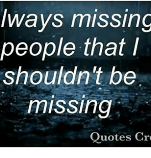 Lways Missing People That I Shouldn\'t Be Missing Quotes Cre ...
