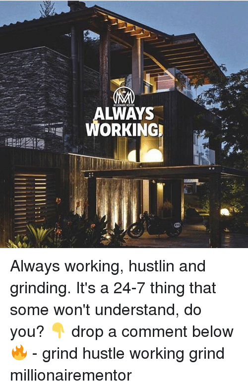 Memes, Hustlin, and 🤖: LWAYS  WORKING Always working, hustlin and grinding. It's a 24-7 thing that some won't understand, do you? 👇 drop a comment below🔥 - grind hustle working grind millionairementor
