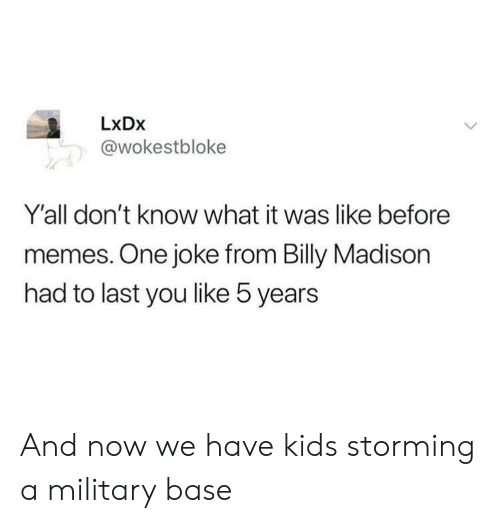 Memes, Kids, and Military: LxDx  @wokestbloke  Y'all don't know what it was like before  memes. One joke from Billy Madison  had to last you like 5 years And now we have kids storming a military base