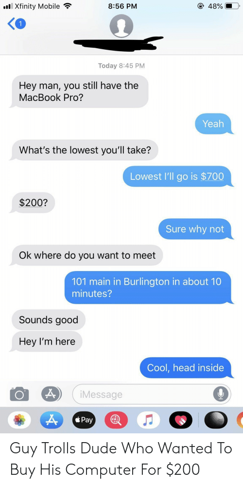 Dude, Head, and MacBook Pro: lXfinity Mobile  @ 48%  8:56 PM  Today 8:45 PM  Hey man, you still have the  MacBook Pro?  Yeah  What's the lowest you'll take?  Lowest l'll go is $700  $200?  Sure why not  Ok where do you want to meet  101 main in Burlington in about 10  minutes?  Sounds good  Hey I'm here  Cool,head inside  iMessage  Pay Guy Trolls Dude Who Wanted To Buy His Computer For $200