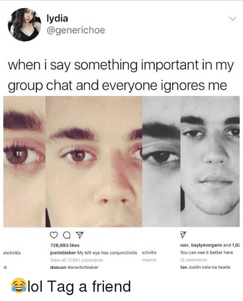 Group Chat, Memes, and Chat: lydia  @generichoe  when i say something important in my  group chat and everyone ignores me  726,893 likes  justinbieber My left eye has conjunctivitis ctivitis  View all 17,651 comments  daguan #pravtorbieber  oor, baylymorgann and 1,0  You can see it better here  3 comments  tas Justin cola na favela  nctivitis  ments 😂lol Tag a friend