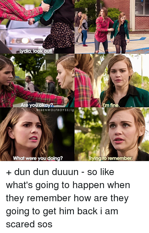 Memes, Scare, and Teen Wolf: lydia look out!  Are you okay?  TEEN WOLF BOYS S /ig  What were you doing?  Im fine.  Trying to remember + dun dun duuun - so like what's going to happen when they remember how are they going to get him back i am scared sos