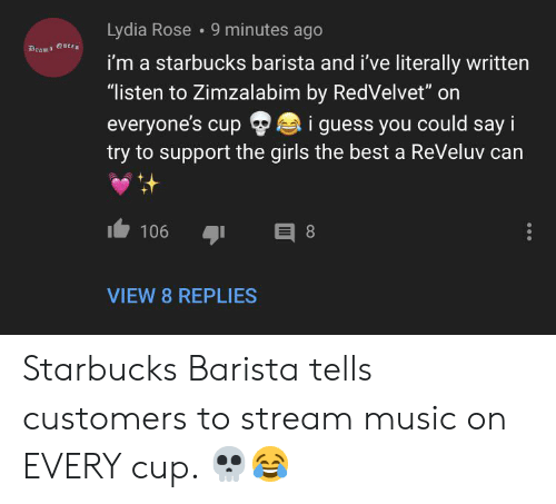 """Girls, Music, and Starbucks: Lydia Rose 9 minutes ago  Drama Qutt  i'm a starbucks barista and i've literally written  """"listen to Zimzalabim by RedVelvet"""" on  everyone's cup  try to support the girls the best a ReVeluv can  i guess you could say i  E 8  106  VIEW 8 REPLIES Starbucks Barista tells customers to stream music on EVERY cup. 💀😂"""