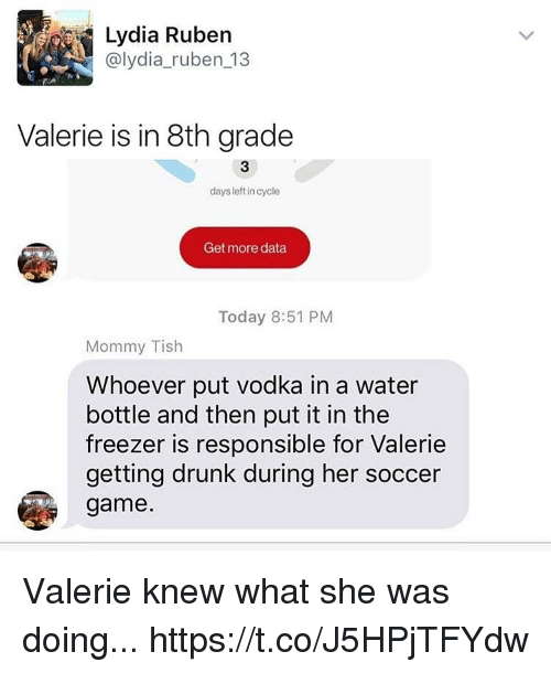 Drunk, Funny, and Soccer: Lydia Ruben  @lydia-ruben_13  Valerie is in 8th grade  3  days leftin cycle  Get more data  Today 8:51 PM  Mommy Tish  Whoever put vodka in a water  bottle and then put it in the  freezer is responsible for Valerie  getting drunk during her soccer  game Valerie knew what she was doing... https://t.co/J5HPjTFYdw