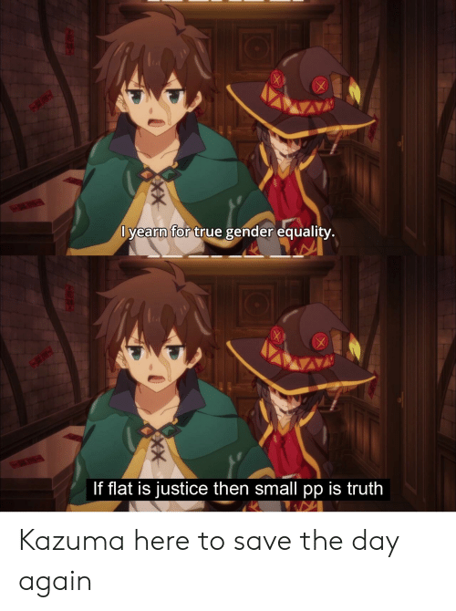 Anime, True, and Justice: lyearn  for  true gender equality.  If flat is justice then small pp is truth Kazuma here to save the day again