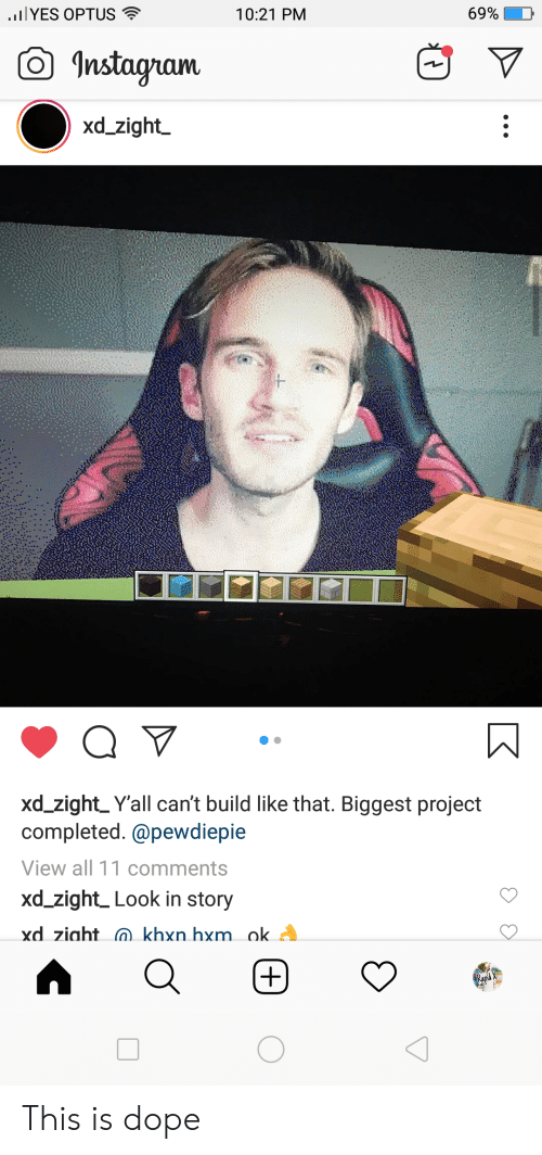 Dope, Instagram, and Project: lYES OPTUS  69%  10:21 PM  Instagram  xd_zight  xd_zight_Y'all can't build like that. Biggest project  completed.@pewdiepie  View all 11 comments  xd_zight_Look in story  xd ziaht khxn hxm ok.  Rapid  + This is dope
