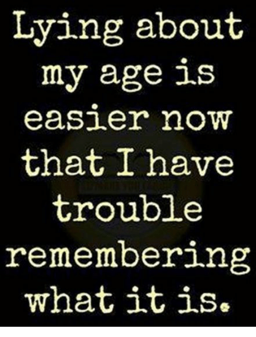 Lying, Now, and What: Lying about  my age is  easier noW  that I have  trouble  remembering  what itis.
