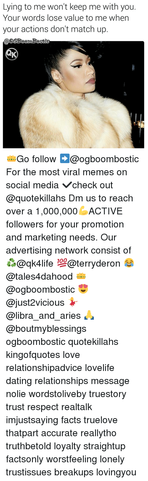 Memes, Relationships, and Social Media: Lying to me won't keep me with you  Your words lose value to me when  your actions don't match up  oo 👑Go follow ➡@ogboombostic For the most viral memes on social media ✔check out @quotekillahs Dm us to reach over a 1,000,000💪ACTIVE followers for your promotion and marketing needs. Our advertising network consist of ♻@qk4life 💯@terryderon 😂@tales4dahood 👑@ogboombostic 😍@just2vicious 💃@libra_and_aries 🙏@boutmyblessings ogboombostic quotekillahs kingofquotes love relationshipadvice lovelife dating relationships message nolie wordstoliveby truestory trust respect realtalk imjustsaying facts truelove thatpart accurate reallytho truthbetold loyalty straightup factsonly worstfeeling lonely trustissues breakups lovingyou